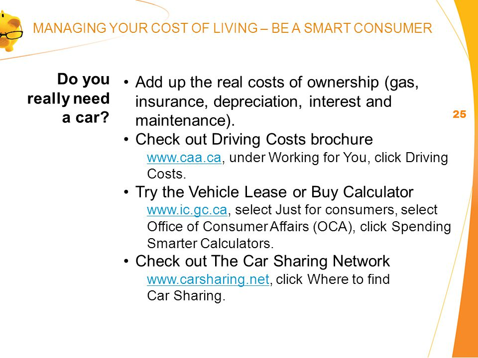 Add up the real costs of ownership (gas, insurance, depreciation, interest and maintenance).