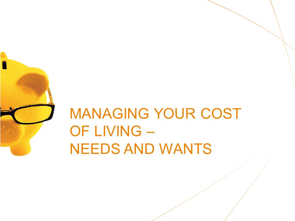 MANAGING YOUR COST OF LIVING – NEEDS AND WANTS