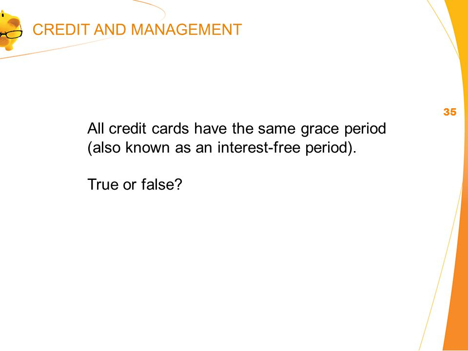 35 All credit cards have the same grace period (also known as an interest-free period).