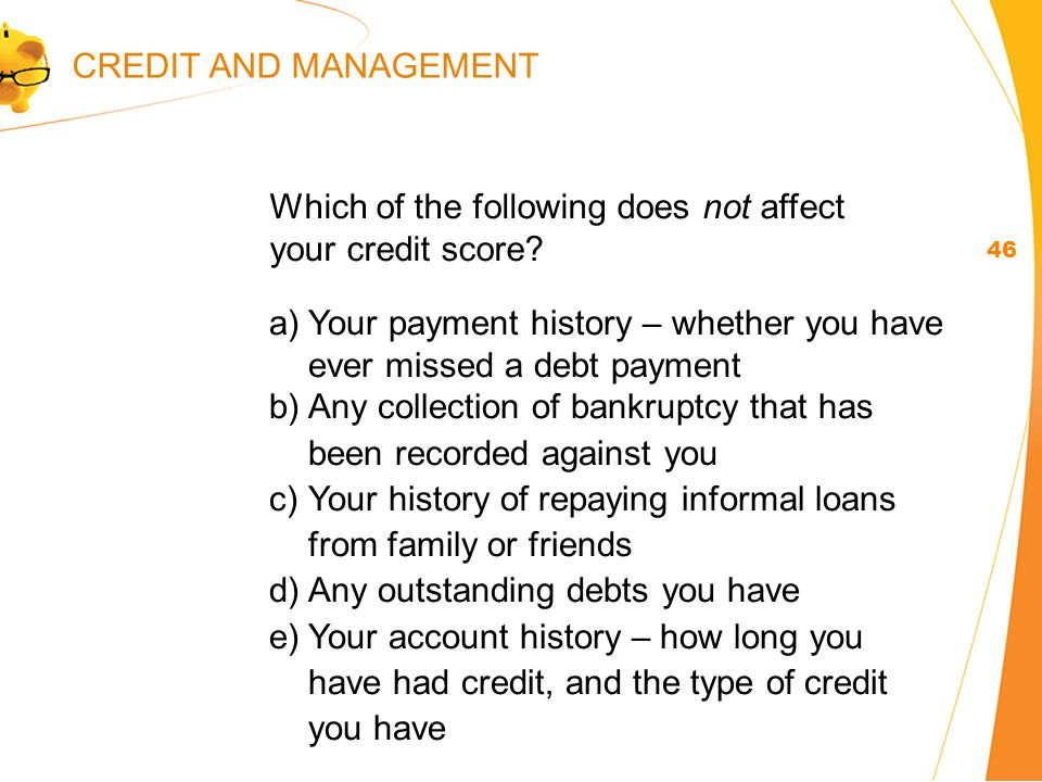 a)Your payment history – whether you have ever missed a debt payment b)Any collection of bankruptcy that has been recorded against you c)Your history of repaying informal loans from family or friends d)Any outstanding debts you have e)Your account history – how long you have had credit, and the type of credit you have 46 Which of the following does not affect your credit score.