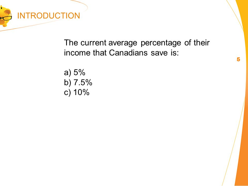 The current average percentage of their income that Canadians save is: a) 5% b) 7.5% c) 10% 5 INTRODUCTION