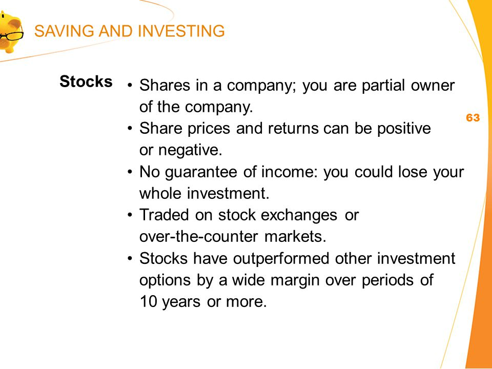 Stocks 63 Shares in a company; you are partial owner of the company.