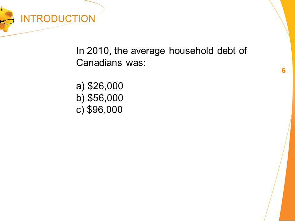 In 2010, the average household debt of Canadians was: a) $26,000 b) $56,000 c) $96,000 6 INTRODUCTION