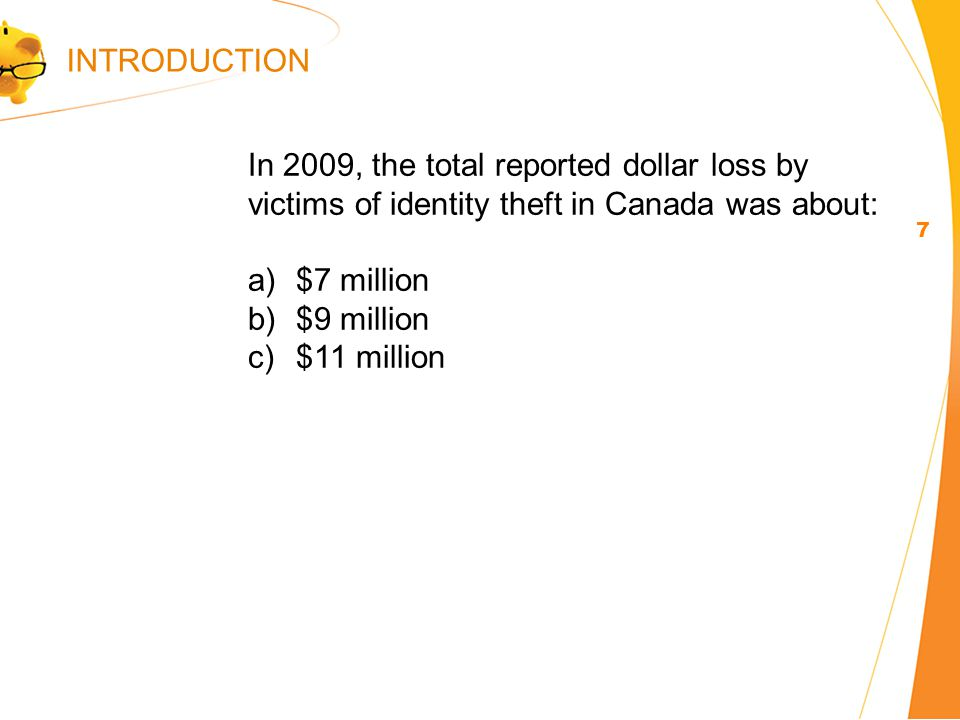 In 2009, the total reported dollar loss by victims of identity theft in Canada was about: a)$7 million b)$9 million c)$11 million 7 INTRODUCTION