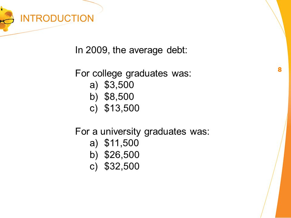 In 2009, the average debt: For college graduates was: a)$3,500 b)$8,500 c)$13,500 For a university graduates was: a)$11,500 b)$26,500 c)$32,500 8 INTRODUCTION