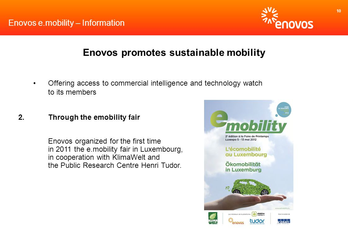 10 Enovos e.mobility – Information Enovos promotes sustainable mobility Offering access to commercial intelligence and technology watch to its members 2.Through the emobility fair Enovos organized for the first time in 2011 the e.mobility fair in Luxembourg, in cooperation with KlimaWelt and the Public Research Centre Henri Tudor.