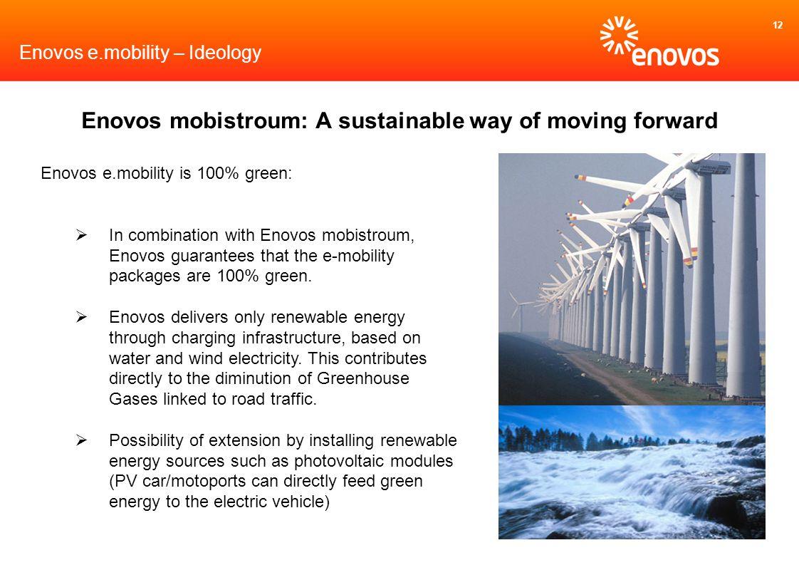12 Enovos e.mobility is 100% green: In combination with Enovos mobistroum, Enovos guarantees that the e-mobility packages are 100% green. Enovos deliv