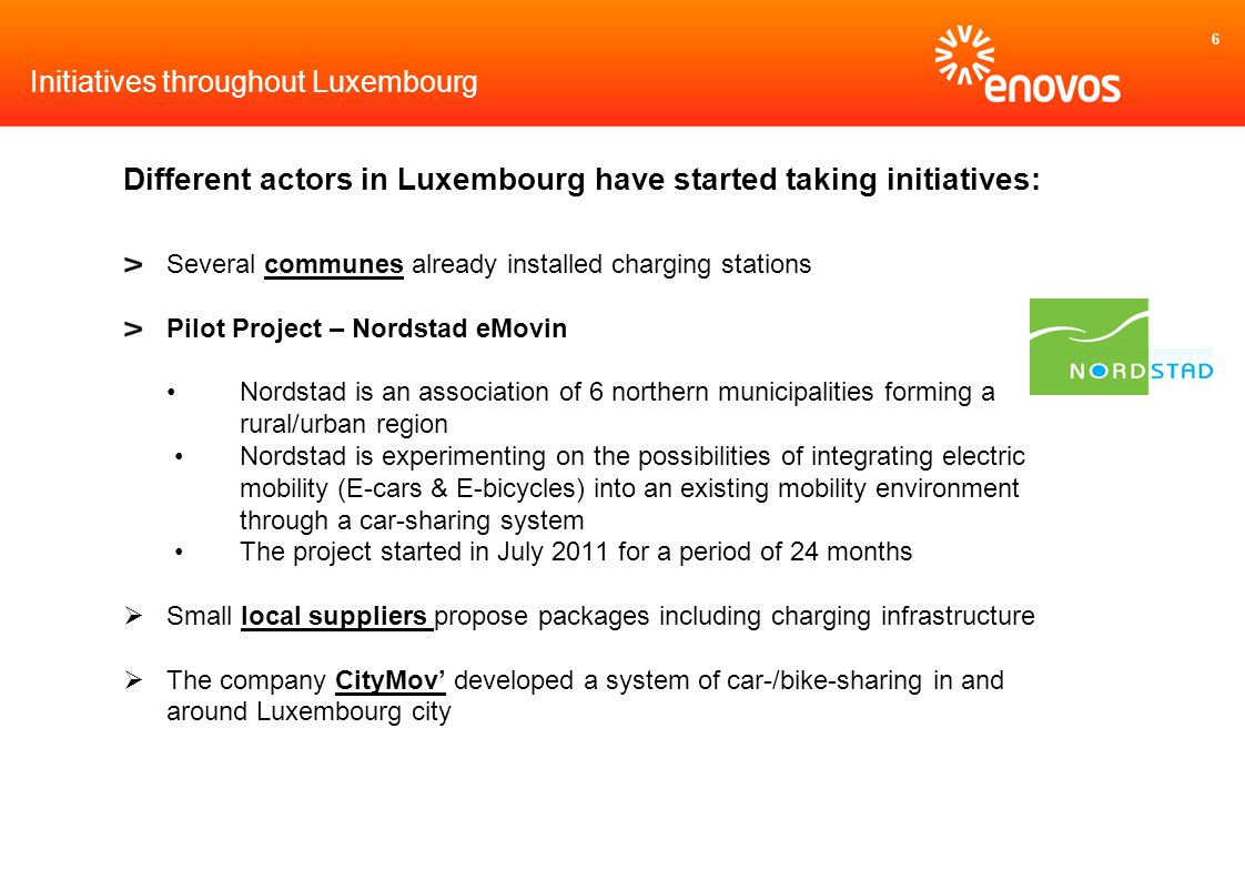 6 Initiatives throughout Luxembourg Different actors in Luxembourg have started taking initiatives: Several communes already installed charging stations Pilot Project – Nordstad eMovin Nordstad is an association of 6 northern municipalities forming a rural/urban region Nordstad is experimenting on the possibilities of integrating electric mobility (E-cars & E-bicycles) into an existing mobility environment through a car-sharing system The project started in July 2011 for a period of 24 months Small local suppliers propose packages including charging infrastructure The company CityMov developed a system of car-/bike-sharing in and around Luxembourg city
