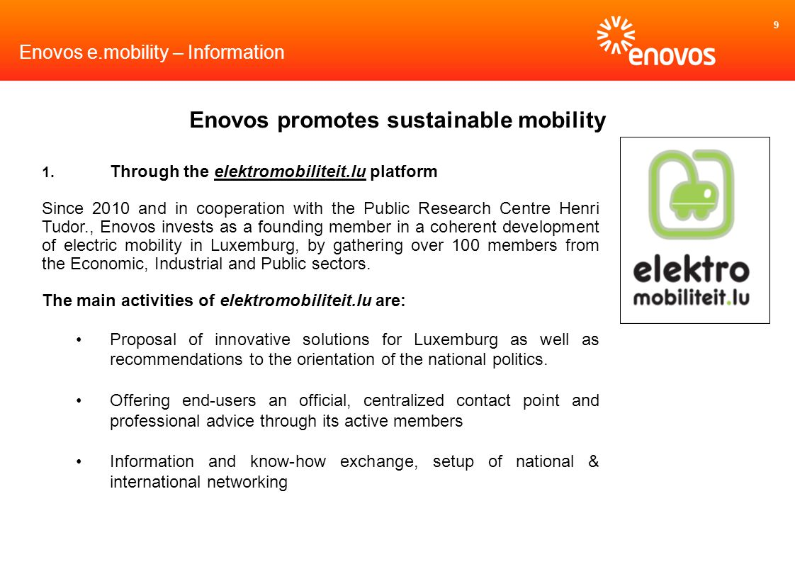 9 Enovos e.mobility – Information Enovos promotes sustainable mobility 1. Through the elektromobiliteit.lu platform Since 2010 and in cooperation with