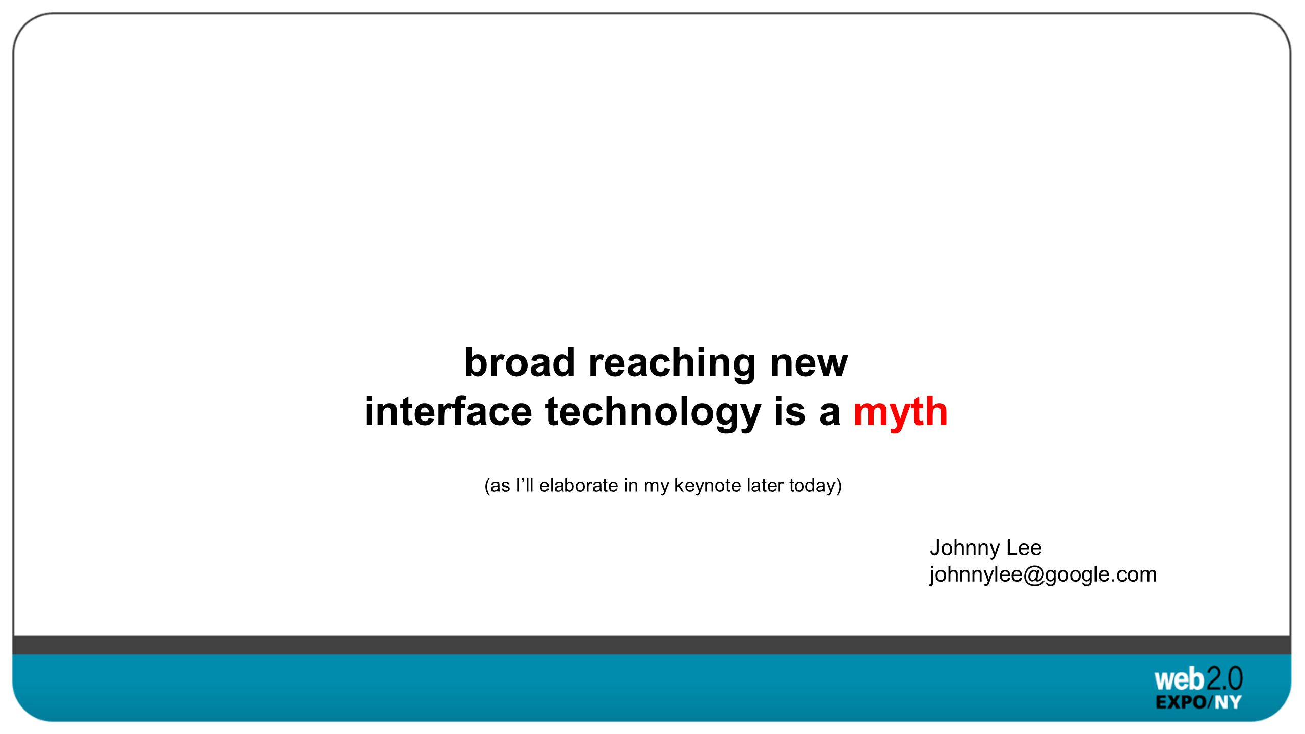 broad reaching new interface technology is a myth Johnny Lee johnnylee@google.com (as Ill elaborate in my keynote later today)