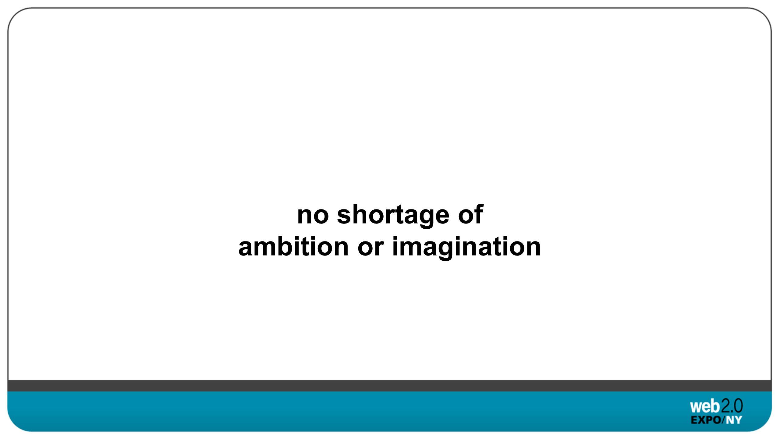 no shortage of ambition or imagination