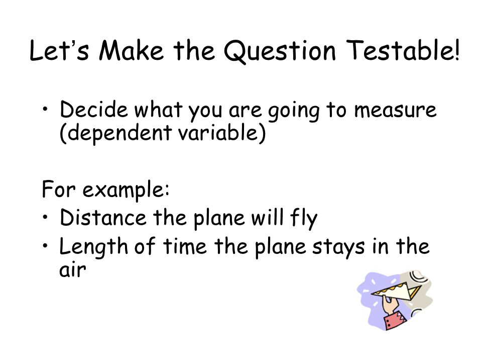 Decide what you are going to measure (dependent variable) For example: Distance the plane will fly Length of time the plane stays in the air Lets Make the Question Testable!