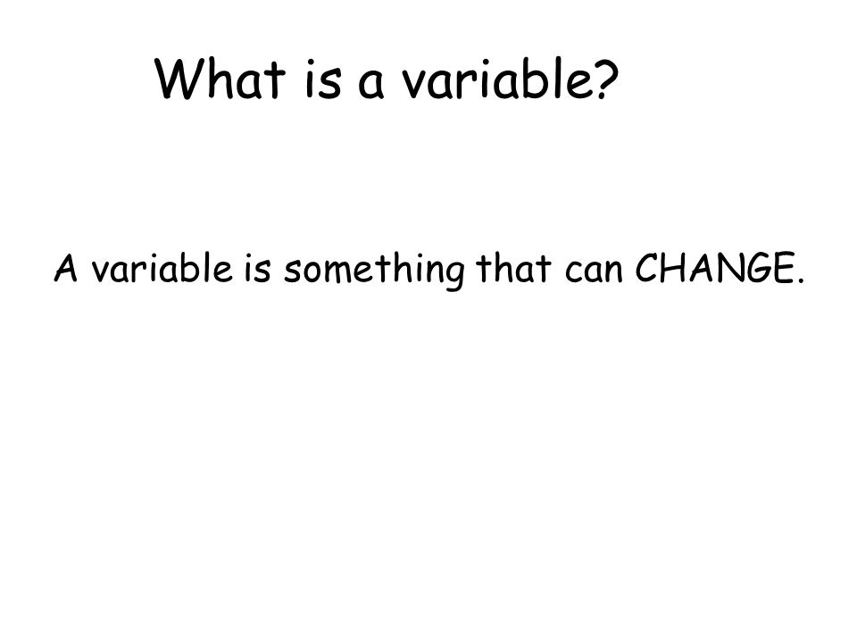 What is a variable? A variable is something that can CHANGE.