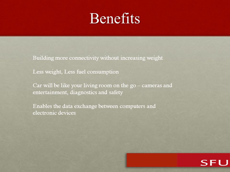 Benefits Building more connectivity without increasing weight Less weight, Less fuel consumption Car will be like your living room on the go – cameras and entertainment, diagnostics and safety Enables the data exchange between computers and electronic devices