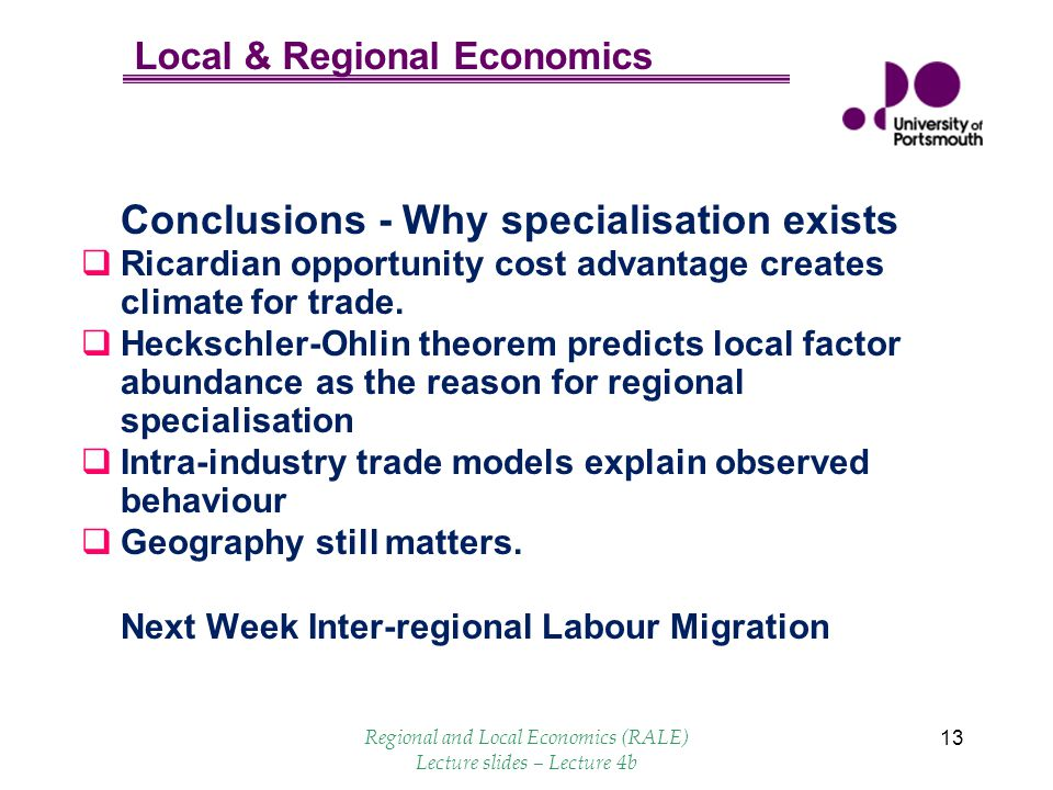 Local & Regional Economics 13 Conclusions - Why specialisation exists Ricardian opportunity cost advantage creates climate for trade. Heckschler-Ohlin
