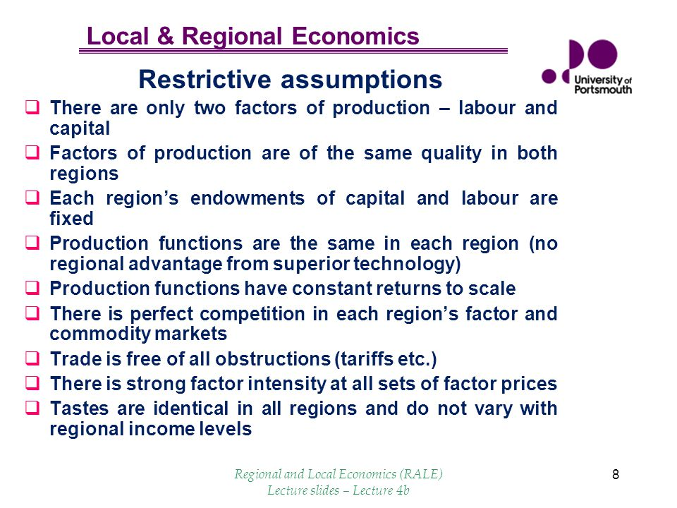 Local & Regional Economics 8 Restrictive assumptions There are only two factors of production – labour and capital Factors of production are of the sa