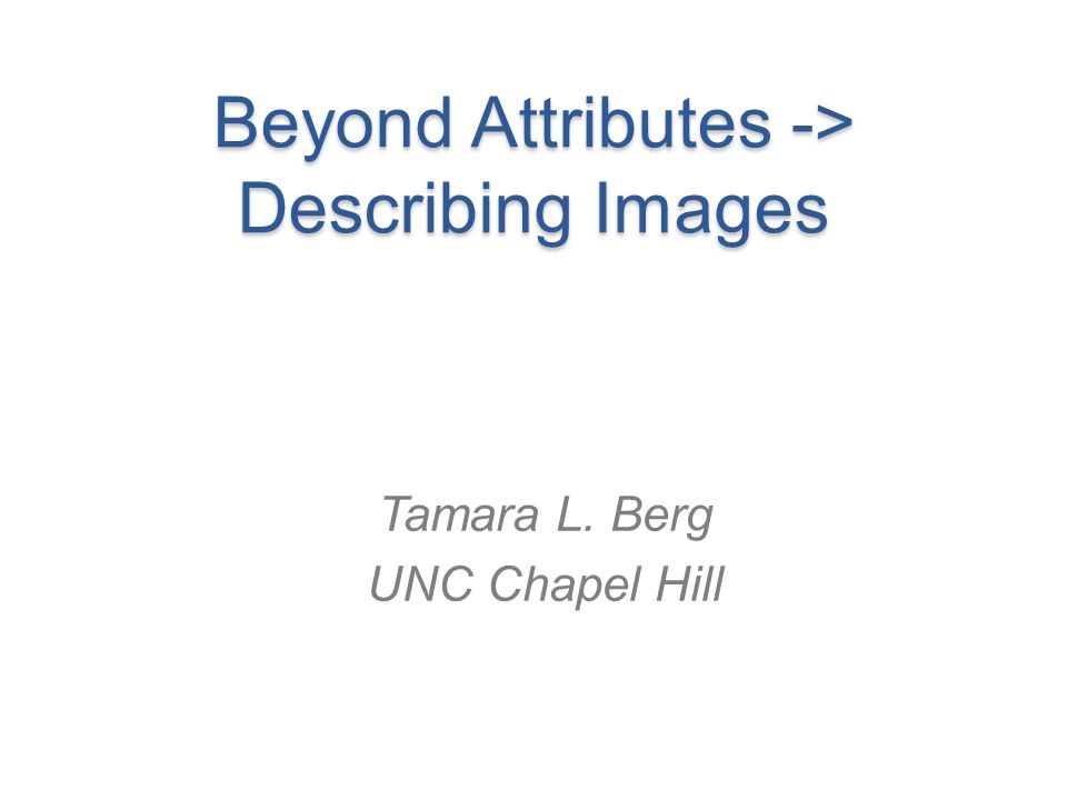 Next…. Composing novel captions from pieces of existing ones Berg, Attributes Tutorial CVPR13