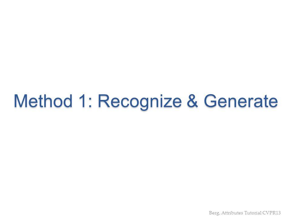 Method 1: Recognize & Generate Berg, Attributes Tutorial CVPR13