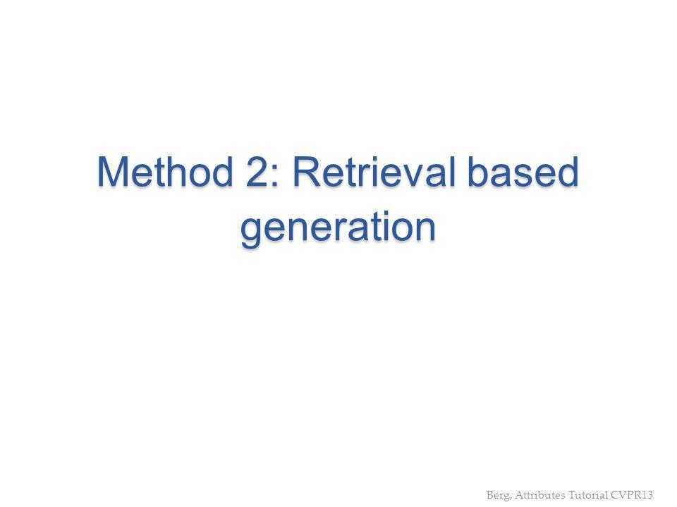 Method 2: Retrieval based generation Berg, Attributes Tutorial CVPR13