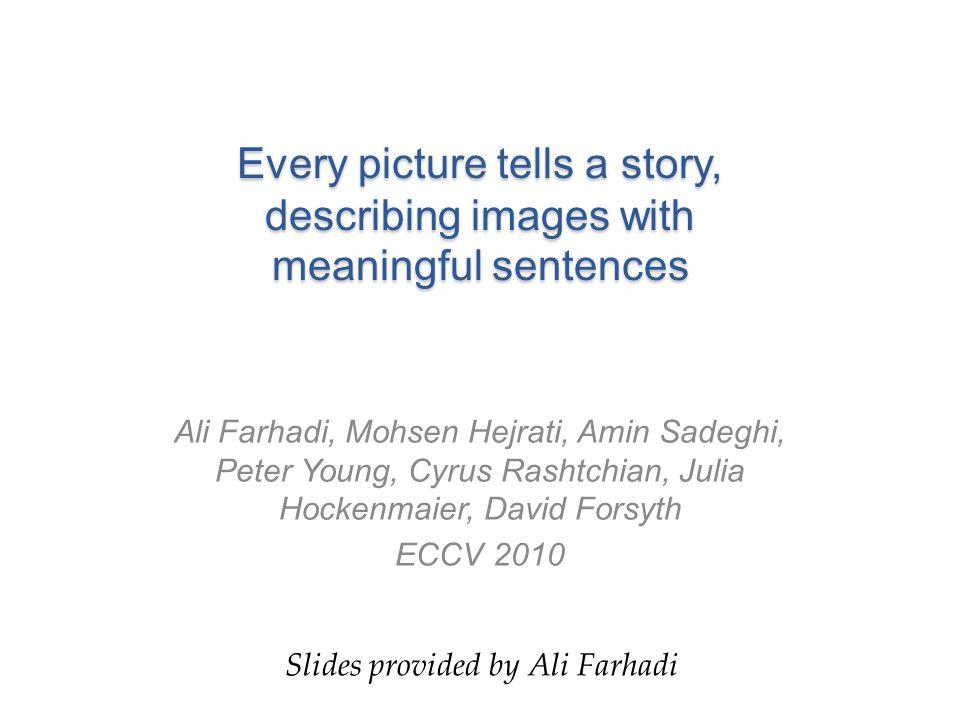 Every picture tells a story, describing images with meaningful sentences Ali Farhadi, Mohsen Hejrati, Amin Sadeghi, Peter Young, Cyrus Rashtchian, Jul