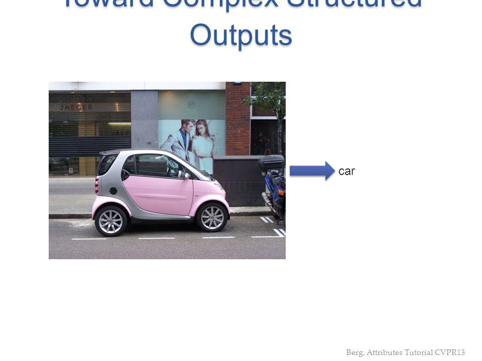 Toward Complex Structured Outputs car Berg, Attributes Tutorial CVPR13
