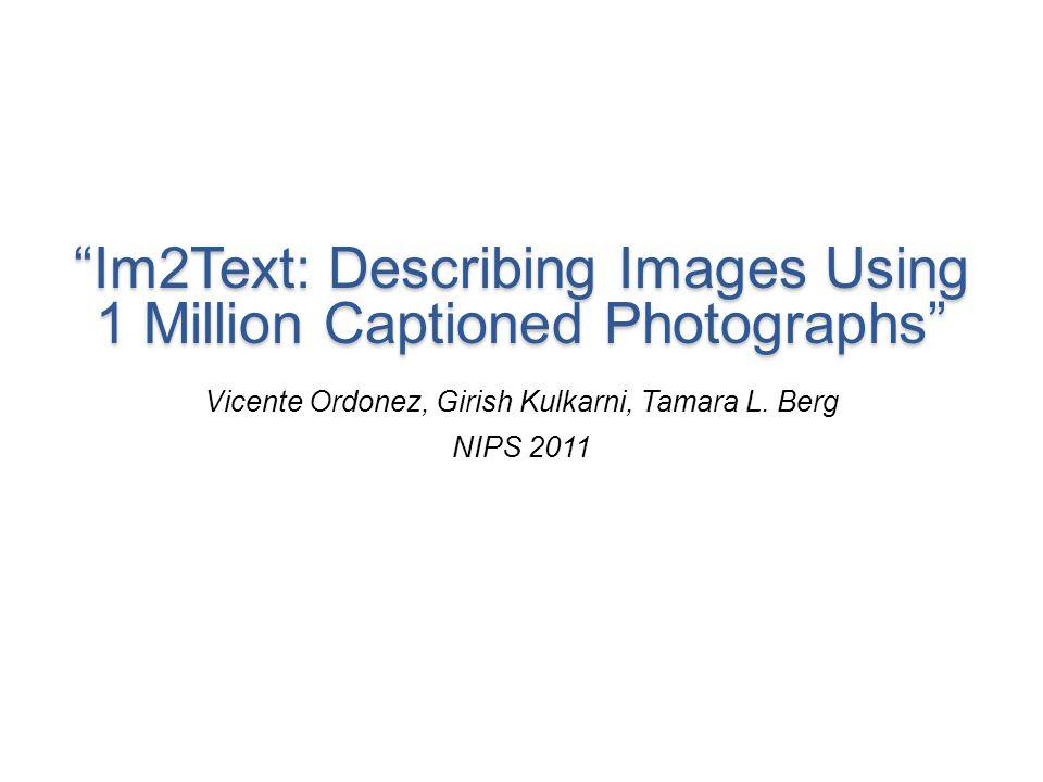 Im2Text: Describing Images Using 1 Million Captioned Photographs Vicente Ordonez, Girish Kulkarni, Tamara L. Berg NIPS 2011