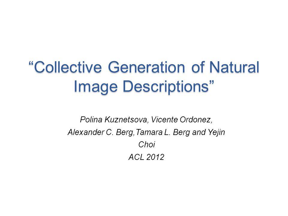 Collective Generation of Natural Image Descriptions Polina Kuznetsova, Vicente Ordonez, Alexander C. Berg,Tamara L. Berg and Yejin Choi ACL 2012
