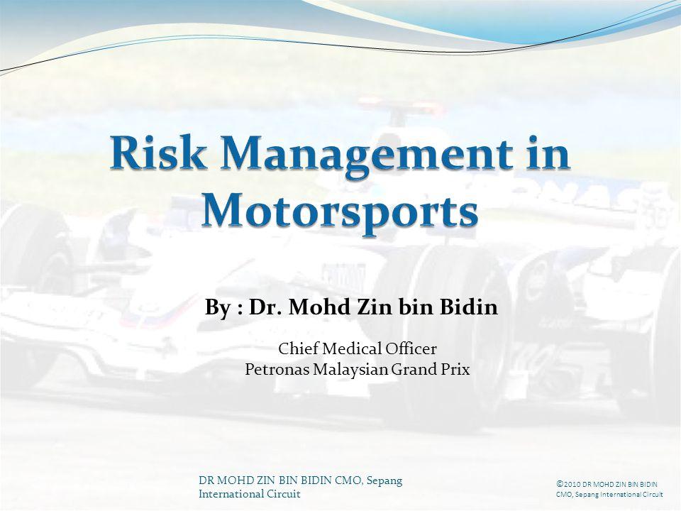 DR MOHD ZIN BIN BIDIN CMO, Sepang International Circuit By : Dr. Mohd Zin bin Bidin Chief Medical Officer Petronas Malaysian Grand Prix © 2010 DR MOHD