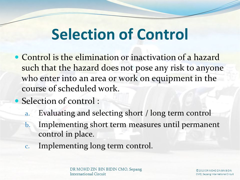 DR MOHD ZIN BIN BIDIN CMO, Sepang International Circuit Selection of Control Control is the elimination or inactivation of a hazard such that the haza