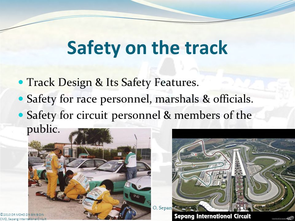 DR MOHD ZIN BIN BIDIN CMO, Sepang International Circuit Safety on the track Track Design & Its Safety Features. Safety for race personnel, marshals &