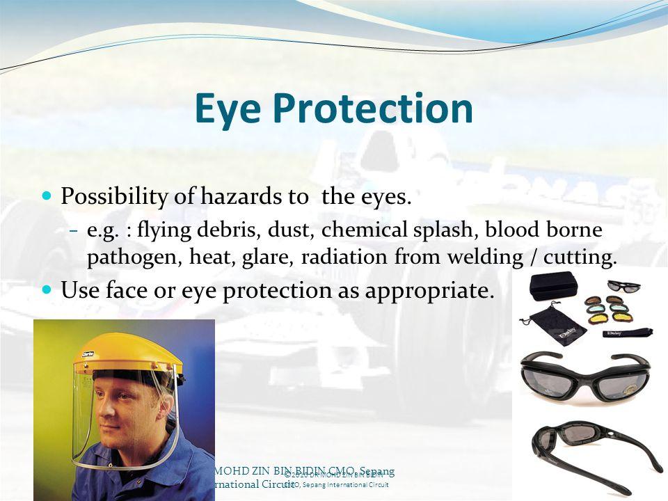 DR MOHD ZIN BIN BIDIN CMO, Sepang International Circuit Eye Protection Possibility of hazards to the eyes. e.g. : flying debris, dust, chemical splash