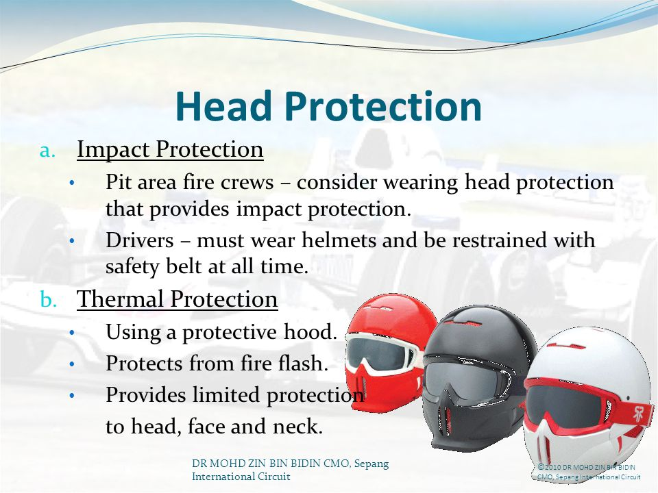 DR MOHD ZIN BIN BIDIN CMO, Sepang International Circuit Head Protection a. Impact Protection Pit area fire crews – consider wearing head protection th