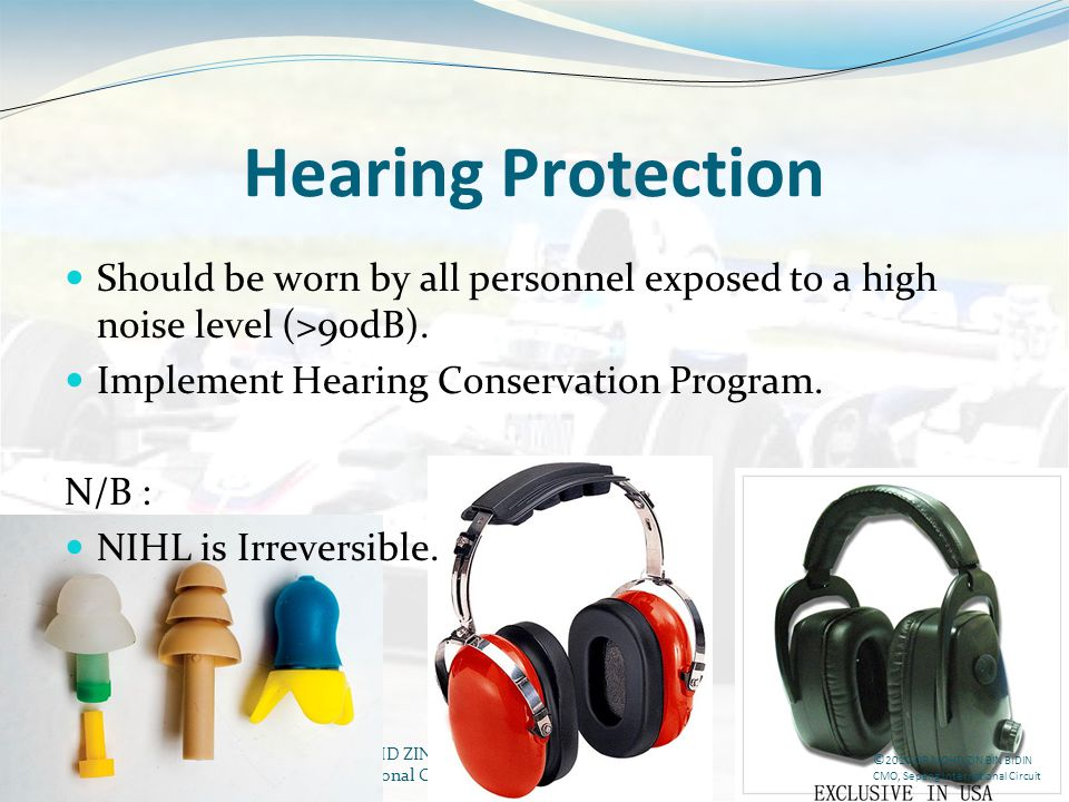 DR MOHD ZIN BIN BIDIN CMO, Sepang International Circuit Hearing Protection Should be worn by all personnel exposed to a high noise level (>90dB). Impl
