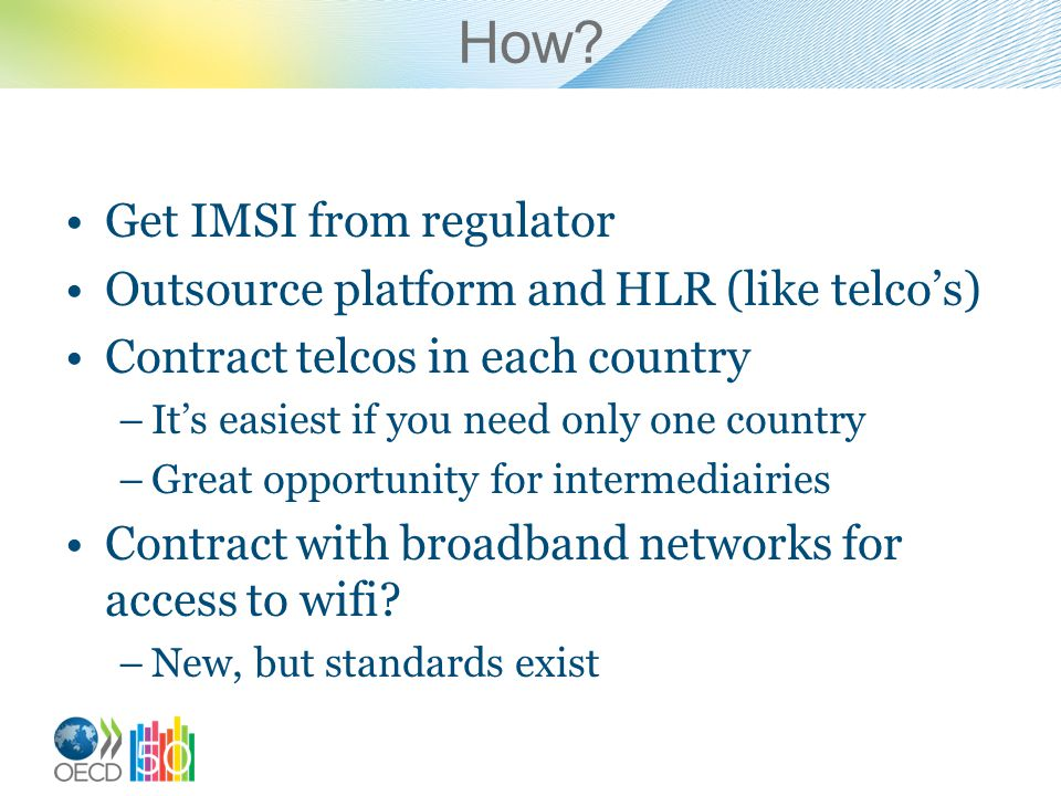 How? Get IMSI from regulator Outsource platform and HLR (like telcos) Contract telcos in each country –Its easiest if you need only one country –Great