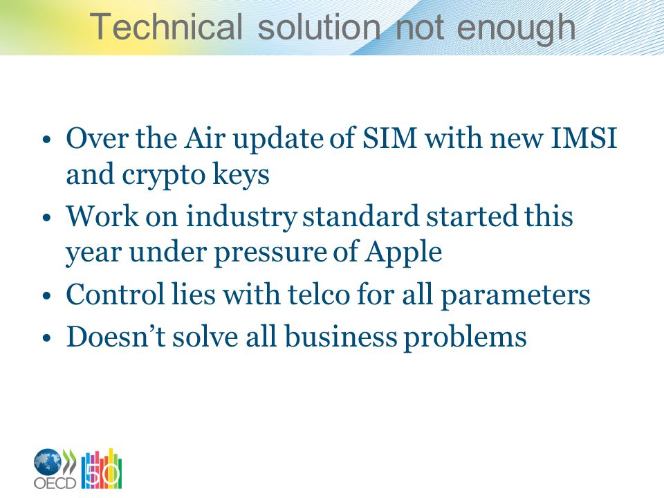 Technical solution not enough Over the Air update of SIM with new IMSI and crypto keys Work on industry standard started this year under pressure of Apple Control lies with telco for all parameters Doesnt solve all business problems