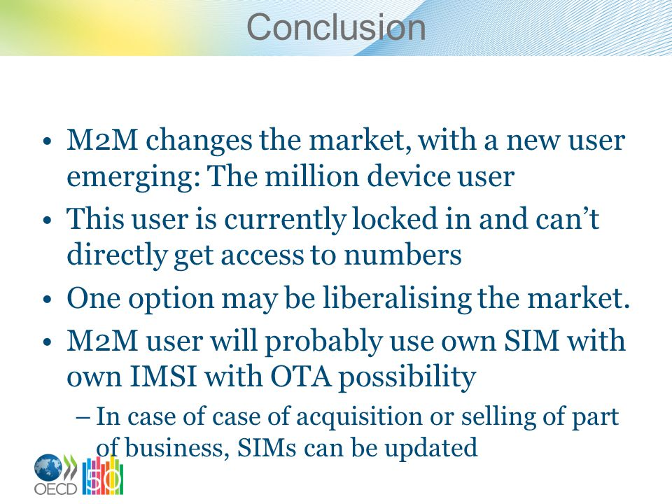 Conclusion M2M changes the market, with a new user emerging: The million device user This user is currently locked in and cant directly get access to numbers One option may be liberalising the market.