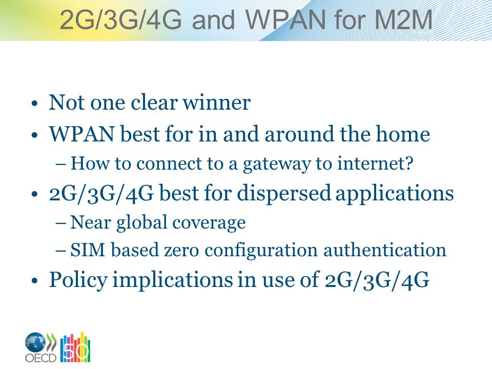 2G/3G/4G and WPAN for M2M Not one clear winner WPAN best for in and around the home –How to connect to a gateway to internet.
