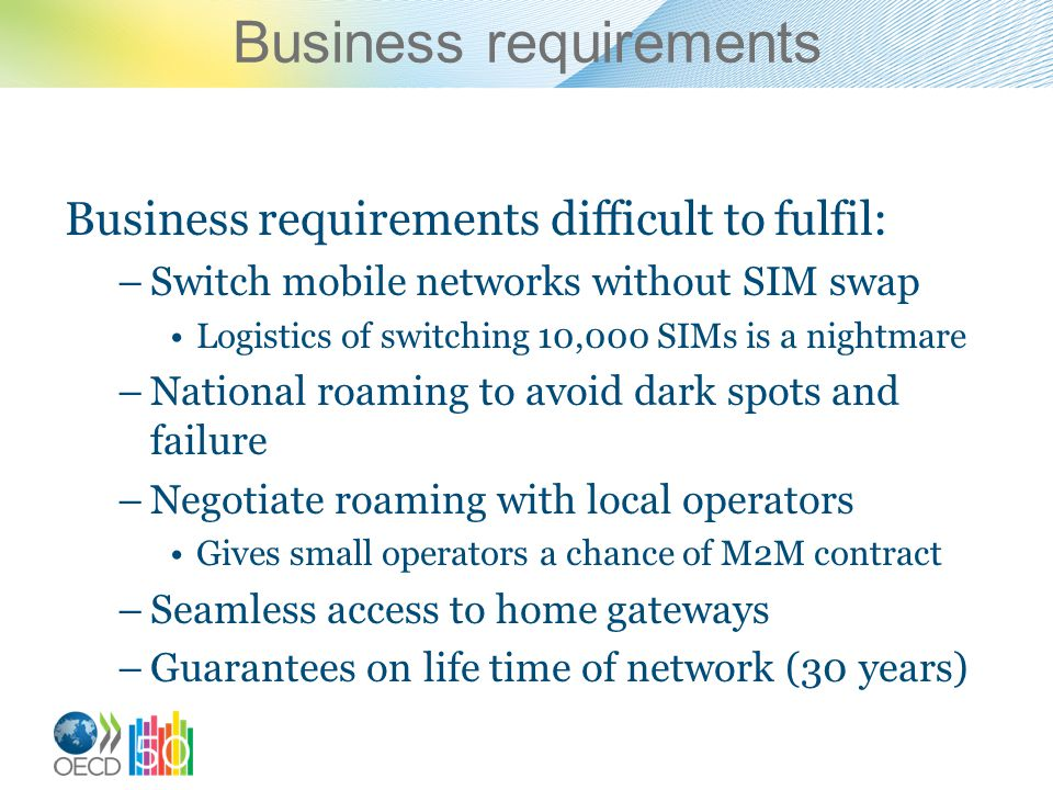 Business requirements Business requirements difficult to fulfil: –Switch mobile networks without SIM swap Logistics of switching 10,000 SIMs is a nightmare –National roaming to avoid dark spots and failure –Negotiate roaming with local operators Gives small operators a chance of M2M contract –Seamless access to home gateways –Guarantees on life time of network (30 years)