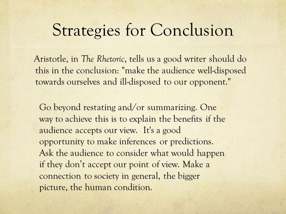 Strategies for Conclusion Aristotle, in The Rhetoric, tells us a good writer should do this in the conclusion: