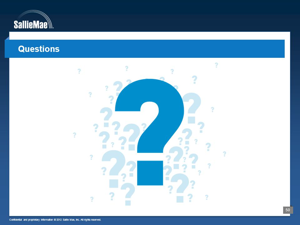 Confidential and proprietary information © 2012 Sallie Mae, Inc. All rights reserved. 50 Questions