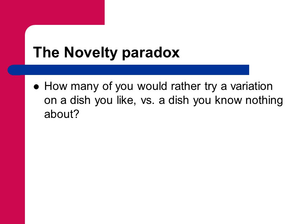The Novelty paradox How many of you would rather try a variation on a dish you like, vs.