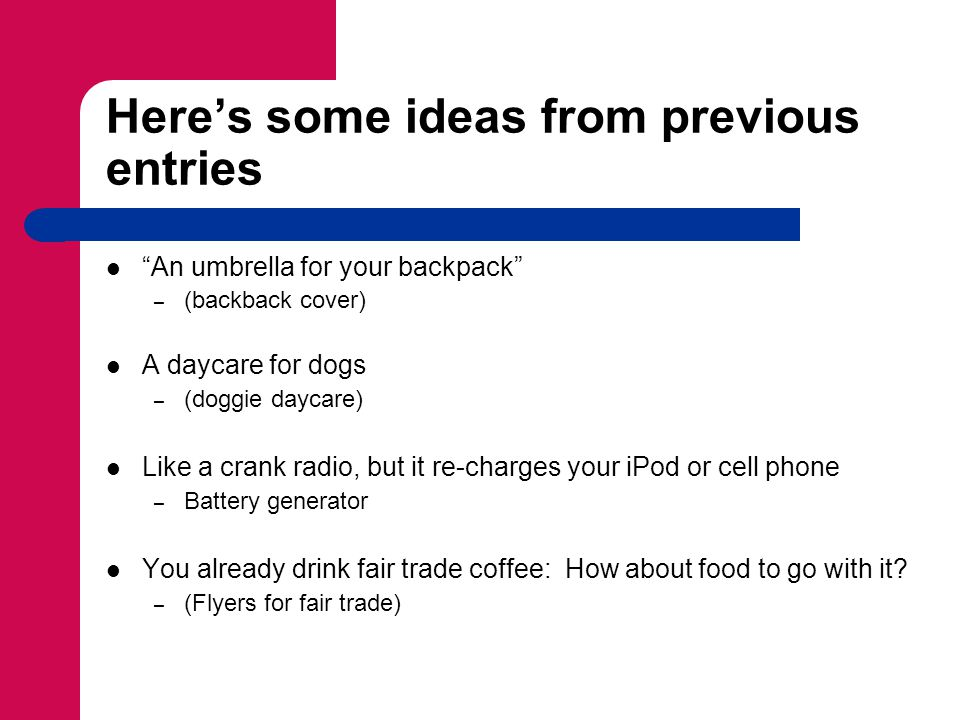 Heres some ideas from previous entries An umbrella for your backpack – (backback cover) A daycare for dogs – (doggie daycare) Like a crank radio, but it re-charges your iPod or cell phone – Battery generator You already drink fair trade coffee: How about food to go with it.