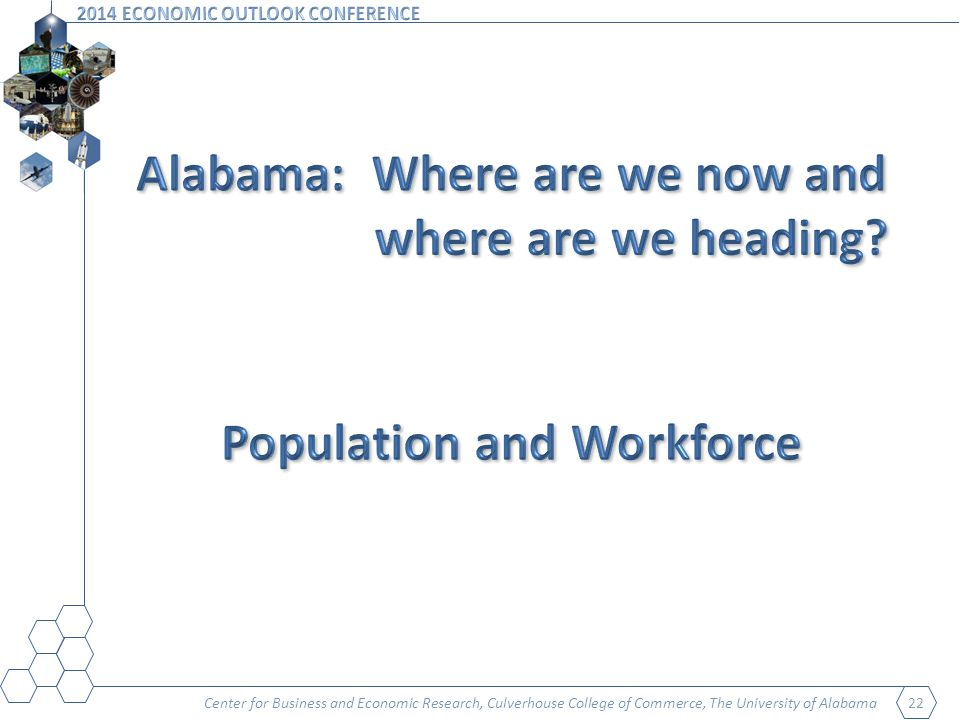 Center for Business and Economic Research, Culverhouse College of Commerce, The University of Alabama 23 Alabama Population by Age Group 2010 and Projected 2025 and 2040 201020252040 Age GroupNumberPercentNumberPercentNumberPercent 0-4 years304,9576.4307,5915.9324,6125.8 5-19 years971,35520.3998,29719.01,004,97018.1 20-64 years2,845,63259.52,925,61955.83,037,58954.6 65+ years657,79213.81,010,91619.31,199,85321.6 85+ years75,6841.694,1221.8165,0413.0 Total4,779,736100.05,242,423100.05,567,024100.0 Source: U.S.