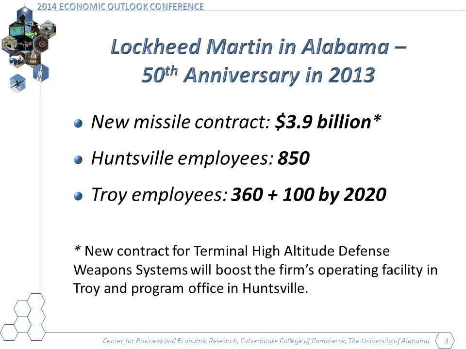 Center for Business and Economic Research, Culverhouse College of Commerce, The University of Alabama 4 New missile contract: $3.9 billion* Huntsville employees: 850 Troy employees: 360 + 100 by 2020 * New contract for Terminal High Altitude Defense Weapons Systems will boost the firms operating facility in Troy and program office in Huntsville.