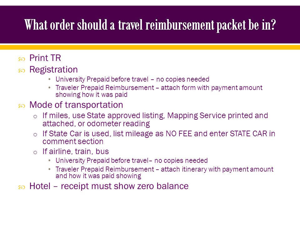 Print TR Registration University Prepaid before travel – no copies needed Traveler Prepaid Reimbursement – attach form with payment amount showing how it was paid Mode of transportation o If miles, use State approved listing, Mapping Service printed and attached, or odometer reading o If State Car is used, list mileage as NO FEE and enter STATE CAR in comment section o If airline, train, bus University Prepaid before travel– no copies needed Traveler Prepaid Reimbursement – attach itinerary with payment amount and how it was paid showing Hotel – receipt must show zero balance
