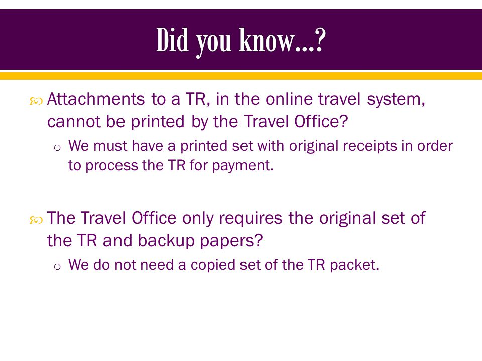 Attachments to a TR, in the online travel system, cannot be printed by the Travel Office.