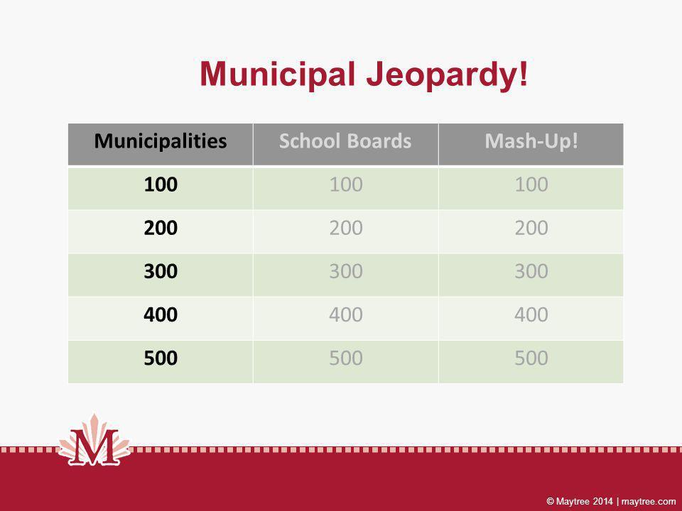 © Maytree 2014 | maytree.com Municipal Jeopardy. MunicipalitiesSchool BoardsMash-Up.