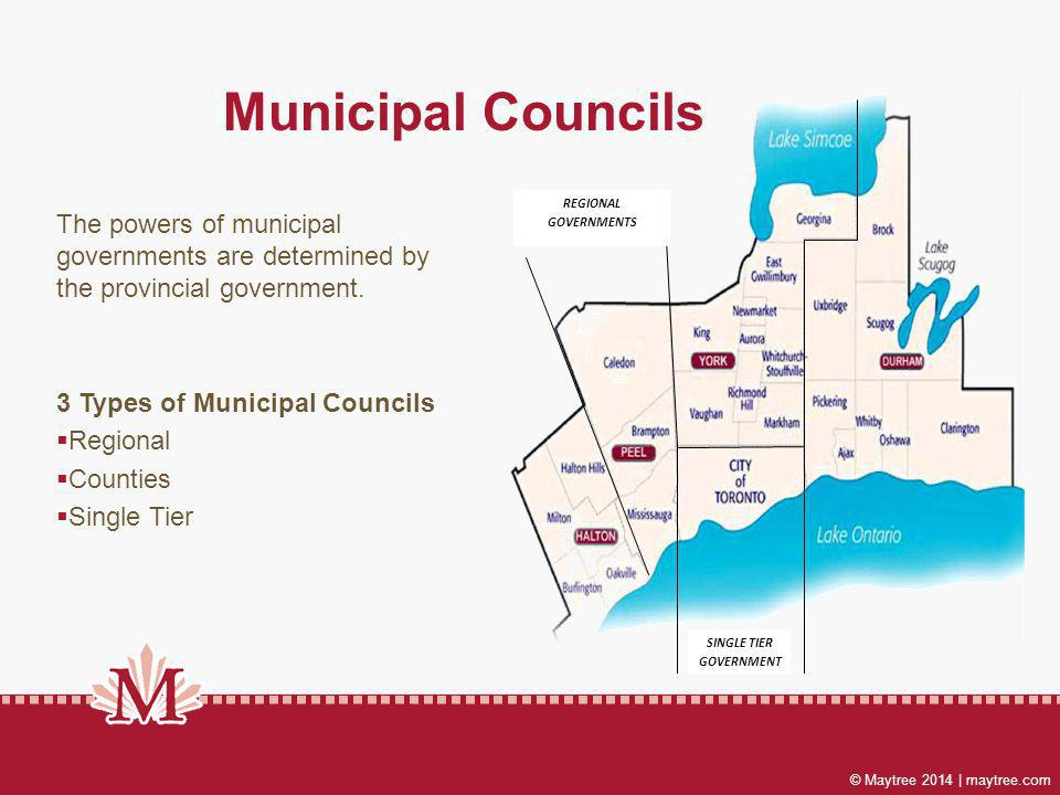 © Maytree 2014 | maytree.com Municipal Councils SINGLE TIER GOVERNMENT REGIONAL GOVERNMENTS The powers of municipal governments are determined by the provincial government.