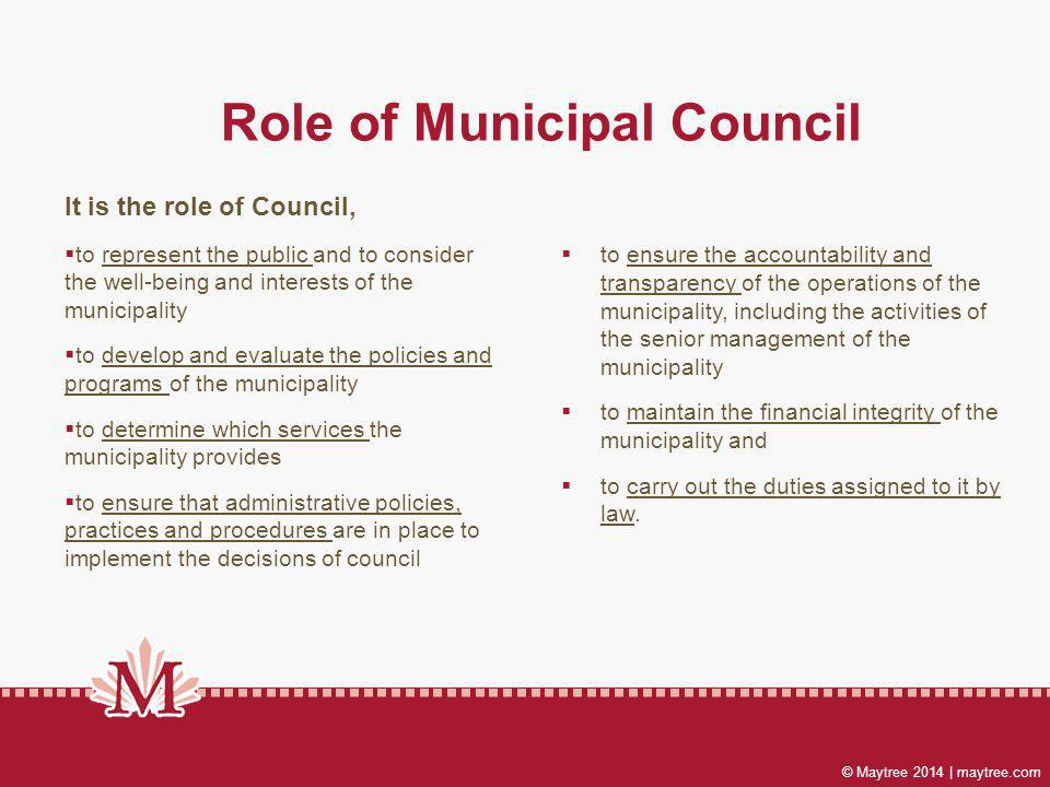 © Maytree 2014 | maytree.com Role of Municipal Council It is the role of Council, to represent the public and to consider the well-being and interests of the municipality to develop and evaluate the policies and programs of the municipality to determine which services the municipality provides to ensure that administrative policies, practices and procedures are in place to implement the decisions of council to ensure the accountability and transparency of the operations of the municipality, including the activities of the senior management of the municipality to maintain the financial integrity of the municipality and to carry out the duties assigned to it by law.