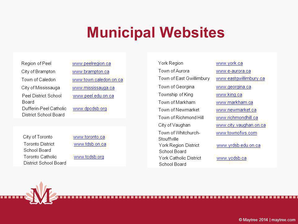© Maytree 2014 | maytree.com The Regional Municipality of York York Regionwww.york.ca Town of Aurorawww.e-aurora.ca Town of East Gwillimburywww.eastgwillimbury.ca Town of Georginawww.georgina.ca Township of Kingwww.king.ca Town of Markhamwww.markham.ca Town of Newmarketwww.newmarket.ca Town of Richmond Hillwww.richmondhill.ca City of Vaughanwww.city.vaughan.on.ca Town of Whitchurch- Stouffville www.townofws.com York Region District School Board www.yrdsb.edu.on.ca York Catholic District School Board www.ycdsb.ca The Regional Municipality of Peel Region of Peelwww.peelregion.ca City of Bramptonwww.brampton.ca Town of Caledonwww.town.caledon.on.ca City of Mississaugawww.mississauga.ca Peel District School Board www.peel.edu.on.ca Dufferin-Peel Catholic District School Board www.dpcdsb.org City of Toronto www.toronto.ca Toronto District School Board www.tdsb.on.ca Toronto Catholic District School Board www.tcdsb.org Municipal Websites